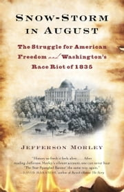 Snow-Storm in August - Washington City, Francis Scott Key, and the Forgotten Race Riot of 1835 ebook by Jefferson Morley