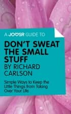 A Joosr Guide to... Don't Sweat the Small Stuff by Richard Carlson: Simple Ways to Keep the Little Things from Taking Over Your Life ebook by Joosr
