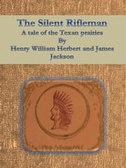 The Silent Rifleman: A tale of the Texan prairies ebook by Henry William Herbert And James Jackson