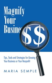 Magnify Your Business - Tips, Tools and Strategies for Growing Your Business or Your Nonprofit ebook by Maria Semple