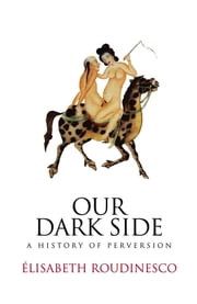 Our Dark Side - A History of Perversion ebook by Elisabeth Roudinesco