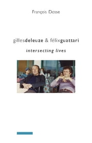 Gilles Deleuze and Félix Guattari - Intersecting Lives ebook by Francois Dosse
