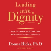 Leading with Dignity - How to Create a Culture That Brings Out the Best in People audiobook by Donna Hicks PhD