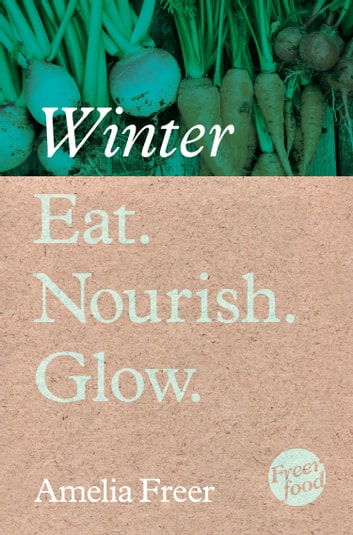 Eat. Nourish. Glow – Winter ebook by Amelia Freer