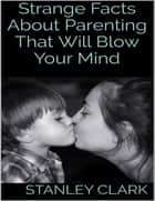 Strange Facts About Parenting That Will Blow Your Mind ebook by Stanley Clark