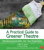 A Practical Guide to Greener Theatre - Introduce Sustainability Into Your Productions ebook by Ellen E. Jones