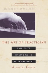 The Art of Practicing - A Guide to Making Music from the Heart ebook by Deline Bruser