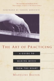 The Art of Practicing - A Guide to Making Music from the Heart ebook by Deline Bruser,Yehudi Menuhin