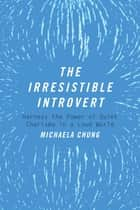 The Irresistible Introvert - Harness the Power of Quiet Charisma in a Loud World ebook by