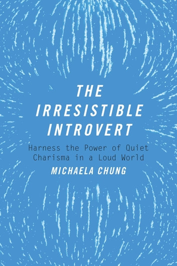 The Irresistible Introvert - Harness the Power of Quiet Charisma in a Loud World ebook by Michaela Chung