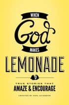 When God Makes Lemonade - True Stories That Amaze and Encourage ebook by Don Jacobson