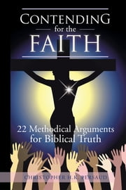 CONTENDING FOR THE FAITH - 22 Methodical Arguments for Biblical Truth ebook by Christopher H.K. Persaud