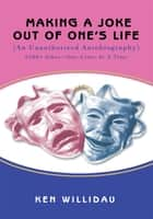 Making a Joke out of One's Life - (An Unauthorized Autobiography) ebook by Ken Willidau