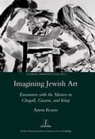 Imagining Jewish Art - Encounters with the Masters in Chagall, Guston, and Kitaj ebook by Aaron Rosen