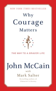 Why Courage Matters - The Way to a Braver Life ebook by John McCain, Mark Salter