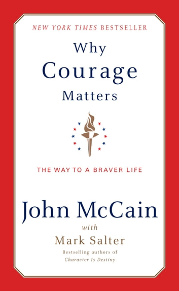 Why Courage Matters - The Way to a Braver Life ebook by John McCain,Mark Salter