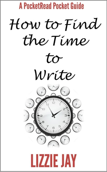 PocketRead's Pocket Guide - How To Find The Time To Write ebook by Lizzie Jay