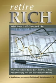 Retire Rich with Your Self-Directed IRA: What Your Broker & Banker Don't Want You to Know About Managing Your Own Retirement Investments ebook by Peterson, Nora