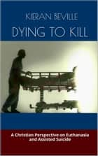 DYING TO KILL - A Christian Perspective on Euthanasia and Assisted Suicide ebook by Kieran Beville