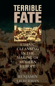 Terrible Fate - Ethnic Cleansing in the Making of Modern Europe ebook by Benjamin Lieberman