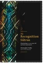 The Recognition Sutras - Illuminating a 1,000-Year-Old Spiritual Masterpiece ebook by Christopher D Wallis