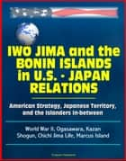 Iwo Jima and the Bonin Islands in U.S.: Japan Relations: American Strategy, Japanese Territory, and the Islanders In-between - World War II, Ogasawara, Kazan, Shogun, Chichi Jima Life, Marcus Island ebook by Progressive Management
