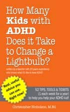 How Many Kids with ADHD Does it Take to Change a Lightbulb? - 52 Tips, Tools & Tidbits (1 each week for a year) to help you help your ADHD kid! ebook by Christopher Nicholson