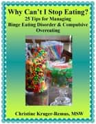 Why Can't I Stop Eating? 25 Tips for Managing Binge Eating Disorder & Compulsive Overeating ebook by Christine Kruger-Remus