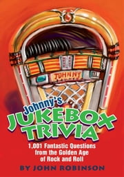 Johnny's Jukebox Trivia - 1,001 Fantastic Questions from the Golden Age of Rock and Roll ebook by John Robinson