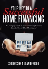 Your Key to A Successful Home Financing - The Mortgage Guide & Home Financing Resources Excellent for 1st Time Homebuyers! ebook by Secrets of a loan officer
