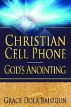 Christian Cell Phone God's Anointing ebook by None Grace Dola Balogun None, None Lisa Hainline None