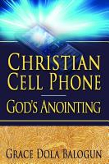 Christian Cell Phone God's Anointing ebook by None Grace Dola Balogun None,None Lisa Hainline None