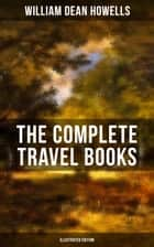 The Complete Travel Books of W.D. Howells (Illustrated Edition) - Venetian Life, Italian Journeys, Roman Holidays and Others, Suburban Sketches, Familiar Spanish Travels, A Little Swiss Sojourn, London Films & Seven English Cities ebook by William Dean Howells, Edmund H. Garrett