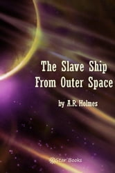 The Slave Ship From Outer Space ebook by A.R. Holmes