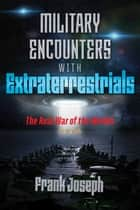 Military Encounters with Extraterrestrials - The Real War of the Worlds ebook by Frank Joseph