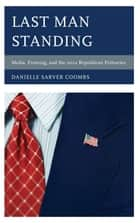 Last Man Standing - Media, Framing, and the 2012 Republican Primaries ebook by Danielle Sarver Coombs