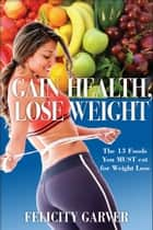 Gain Health, Lose Weight: The 13 Foods You Must Eat for Weight Loss ebook by Felicity Garver