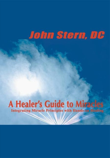 A Healer's Guide to Miracles - Integrating Miracle Principles with Hands-On Healing ebook by John Stern