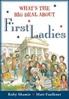 What's The Big Deal About First Ladies eBook by Ruby Shamir, Matt Faulkner