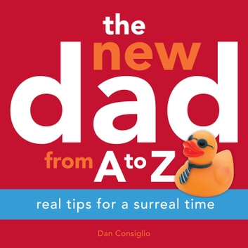 The New Dad from A to Z - Real Tips for a Surreal Time ebook by Dan Consiglio