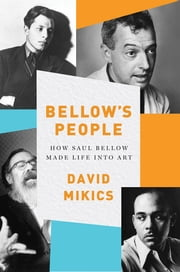Bellow's People: How Saul Bellow Made Life Into Art ebook by David Mikics