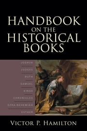 Handbook on the Historical Books - Joshua, Judges, Ruth, Samuel, Kings, Chronicles, Ezra-Nehemiah, Esther ebook by Victor P. Hamilton