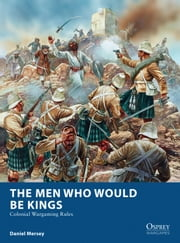 The Men Who Would Be Kings - Colonial Wargaming Rules ebook by Daniel Mersey,Peter Dennis