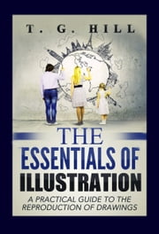 "The Essentials of Illustration - ""A Practical Guide to the Reproduction of Drawings"" ebook by T. G. Hill,Murat Ukray"