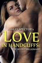 Love In Handcuffs: The Secret Billionaire (Part One) ebook by Ashley Spector