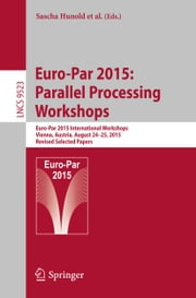 Euro-Par 2015: Parallel Processing Workshops - Euro-Par 2015 International Workshops, Vienna, Austria, August 24-25, 2015, Revised Selected Papers ebook by Sascha Hunold,Alexandru Costan,Domingo Giménez,Alexandru Iosup,Laura Ricci,María Engracia Gómez Requena,Vittorio Scarano,Ana Lucia Varbanescu,Stephen L. Scott,Stefan Lankes,Josef Weidendorfer,Michael Alexander