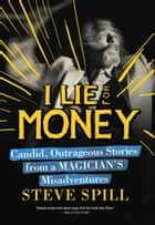 I Lie for Money - Candid, Outrageous Stories from a Magicians Misadventures ebook by Steve Spill