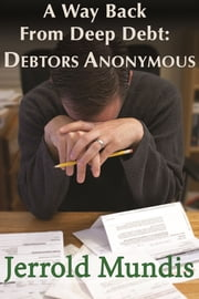 A Way Back from Deep Debt: Debtors Anonymous ebook by Jerrold Mundis