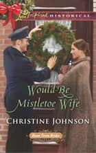 Would-Be Mistletoe Wife ebook by Christine Johnson