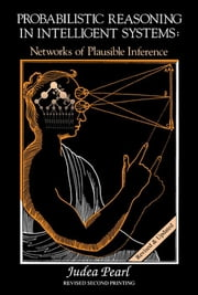 Probabilistic Reasoning in Intelligent Systems - Networks of Plausible Inference ebook by Judea Pearl